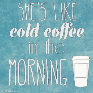 Shes like cold coffee in the morning