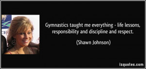 ... lessons, responsibility and discipline and respect. - Shawn Johnson