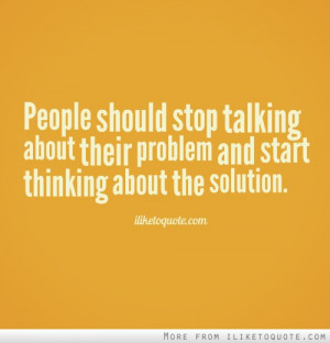 People should stop talking about their problem and start thinking ...