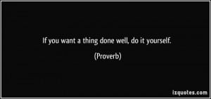 If you want a thing done well, do it yourself. - Proverbs