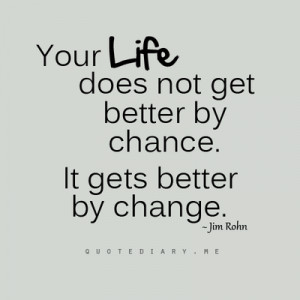 Your life does not get better by chance, it gets better by change.
