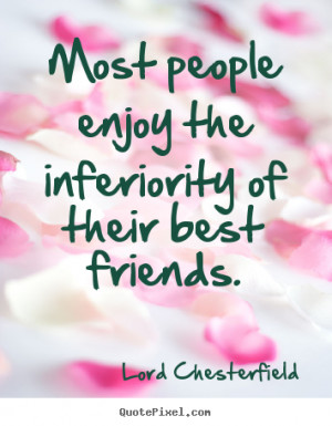 ... enjoy the inferiority of their best friends. - Friendship quotes