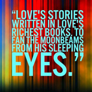 Love's stories written in love's richest books. To fan the moonbeams ...