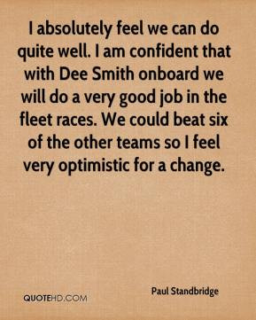 we can do quite well. I am confident that with Dee Smith onboard we ...
