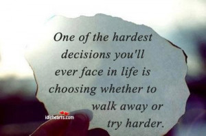 Hardest Decision Is Choosing Whether To Walk Away Or Try Harder: Quote ...