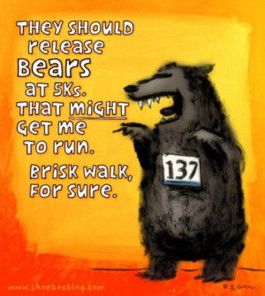 Runner Humor:They should release bears at 5Ks. That might get me to ...