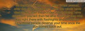 Be thankful for the storm. After it has passed, after the rain has ...