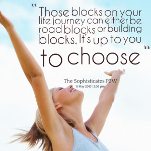 blocks on your life journey can either be road blocks or building ...