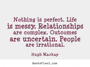 Nothing is perfect. life is messy. relationships are complex. outcomes ...