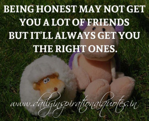 Being honest may not get you a lot of friends but it'll always get you ...
