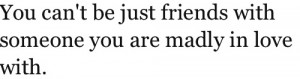 You can't be just friends with someone you are madly in love with.