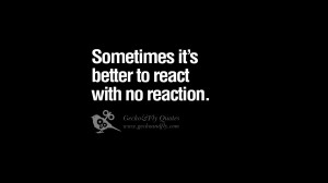 Sometimes it's better to react with no reaction. funny wise quotes ...