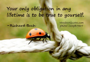 ... obligation in any lifetime is to be true to yourself. -Richard Bach