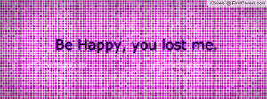 be happy , Pictures , you lost me. , Pictures