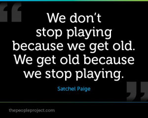 ... we get old. We get old because we stop playing. - Satchel Paige