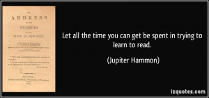 Let all the time you can get be spent in trying to learn to read ...