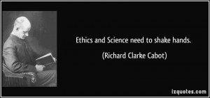 Ethics and Science need to shake hands. - Richard Clarke Cabot