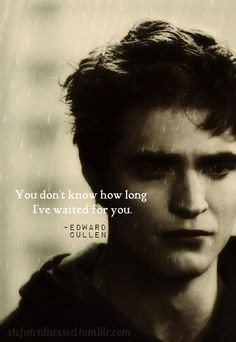 Edward Cullen: You don't know how long I've waited for you. More