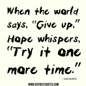 ... quotes when the world says give up hope whispers try it one more time