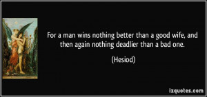... good wife, and then again nothing deadlier than a bad one. - Hesiod