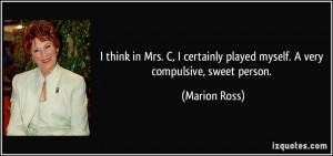 ... played myself. A very compulsive, sweet person. - Marion Ross