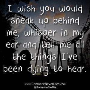 wish you would sneak up behind me, whisper in my ear and tell me all ...