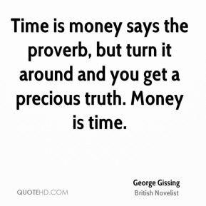 George Gissing - Time is money says the proverb, but turn it around ...