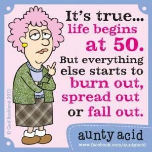 It's true... life begins at 50. But everything else starts to burn out ...