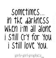 sometimes, in the darkness, when i'm all alone, i still cry for you ...