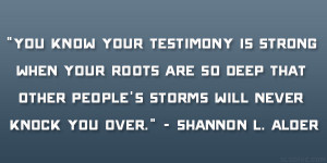 You know your testimony is strong when your roots are so deep that ...