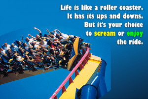 Life is like a roller coaster. It has its ups and downs.
