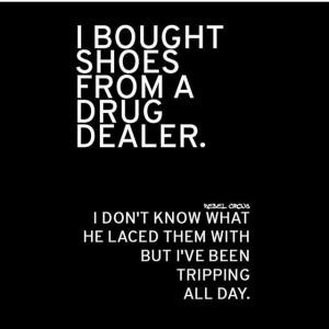 bought shoes from a drug dealer.I don't know what he laced them with ...