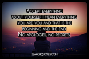 Accept everything about yourself I mean everything, you are you and ...