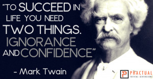 """... life you need two things. Ignorance and confidence."""" – Mark Twain"""