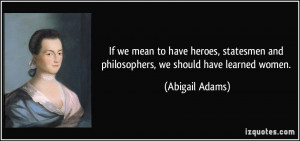 ... and philosophers, we should have learned women. - Abigail Adams