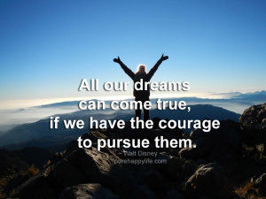 Courage Quote: All our dreams can come true, if we have the courage to ...