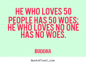 ... 50 people has 50 woes; he who loves no one has no.. - Love quotes