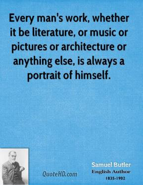 Samuel Butler - Every man's work, whether it be literature, or music ...