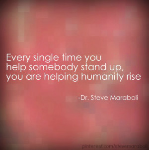 Every single time you help somebody stand up you are helping humanity ...