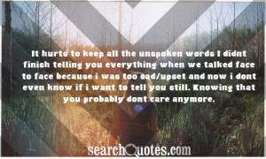 It hurts to keep all the unspoken words I didnt finish telling you ...