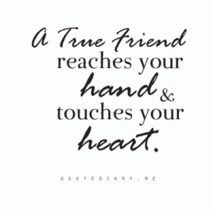 true friend reaches your hand and touched your heart.