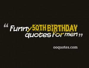 funny 50th birthday quotes for men,Here you will find the funniest and ...