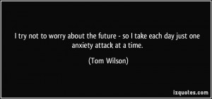 ... - so I take each day just one anxiety attack at a time. - Tom Wilson