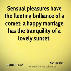 Sensual pleasures have the fleeting brilliance of a comet; a happy ...