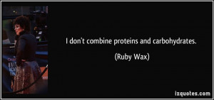 don't combine proteins and carbohydrates. - Ruby Wax