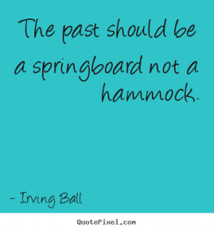 """The past should be a springboard not a hammock. """""""