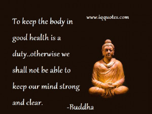 To keep the body in good health is a duty..otherwise we shall not be ...