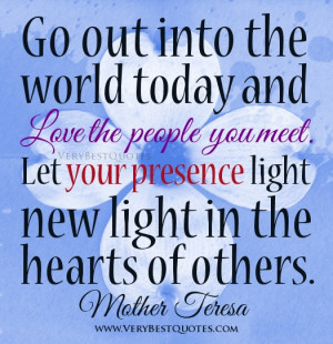 Go out into the world today and love the people you meet. Let your ...