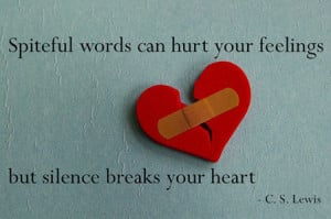 Spiteful words can hurt your feelings, but silence breaks your heart