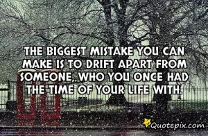 The Biggest Mistake You Can Make Is To Drift Apart From Someone Who ...